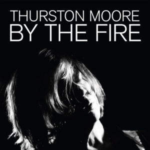 "THURSTON MOORE- ""By The Fire"" cover album"